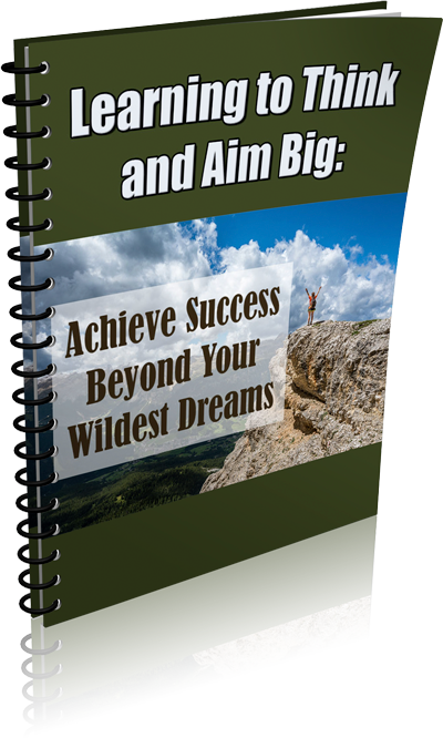 Learning to Think and Aim Big: Achieve Success Beyond Your Wildest Dreams